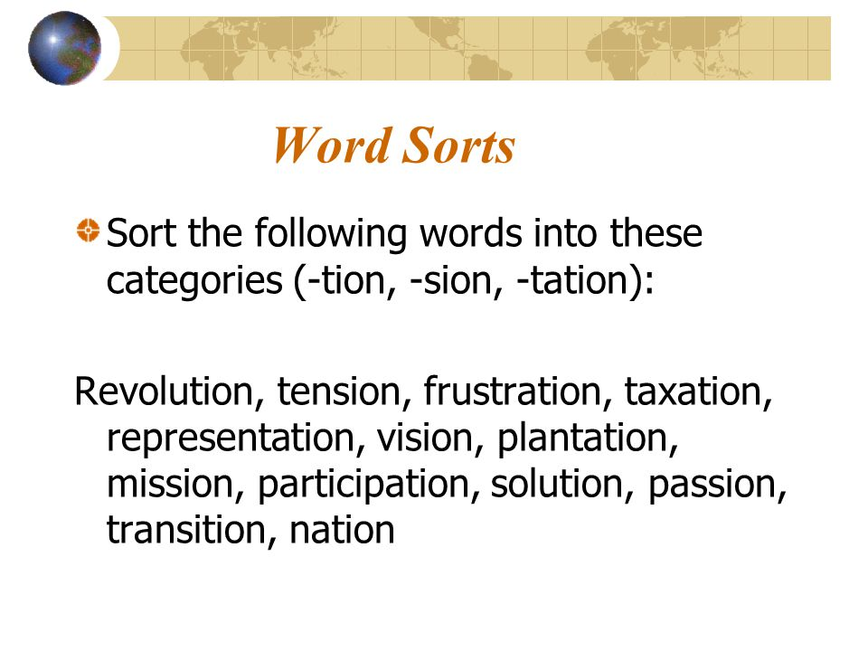 Word Sorts Sort the following words into these categories (-tion, -sion, -tation):