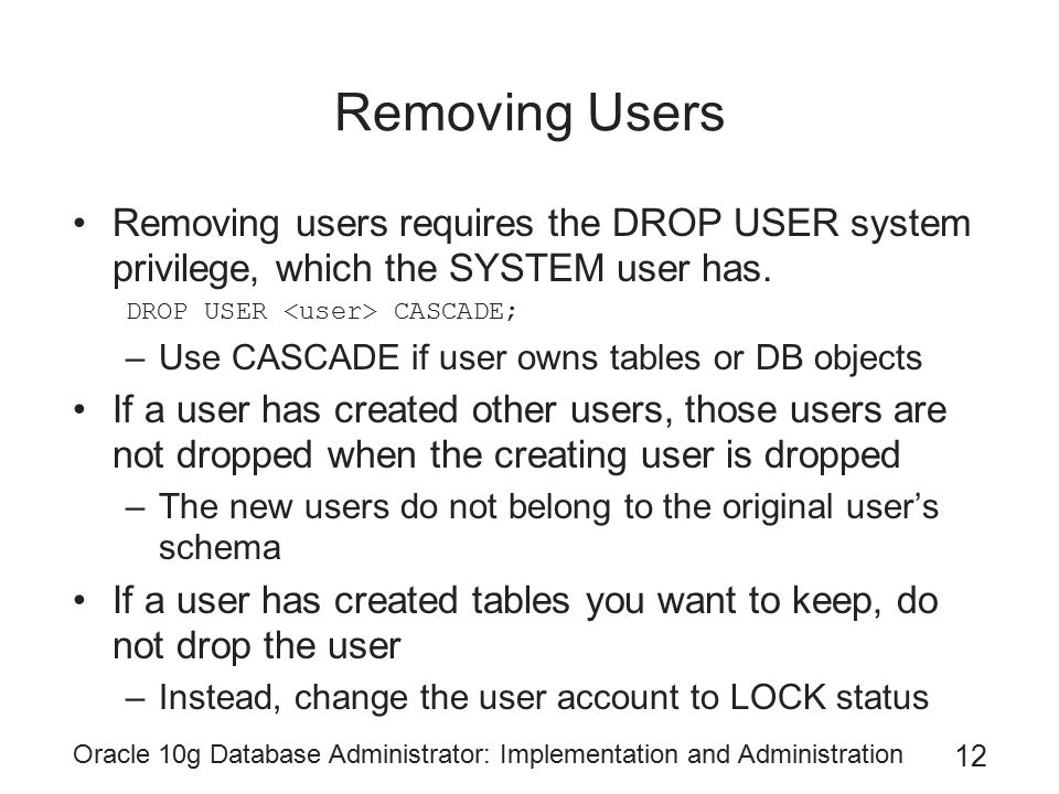 Removing Users Removing users requires the DROP USER system privilege, which the SYSTEM user has. DROP USER <user> CASCADE;