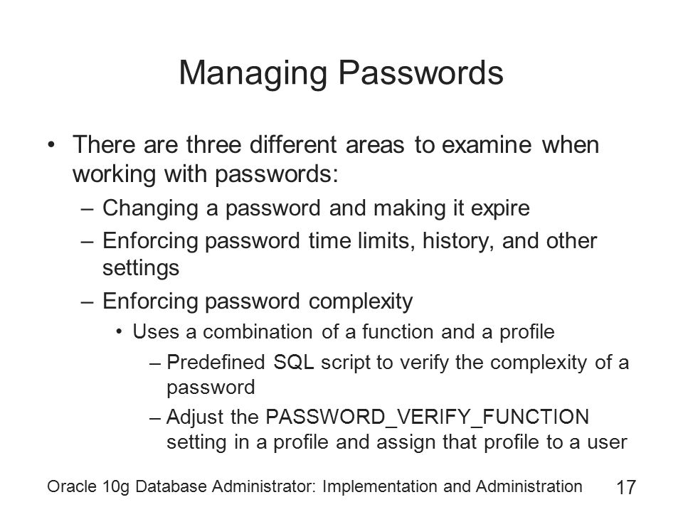 Managing Passwords There are three different areas to examine when working with passwords: Changing a password and making it expire.