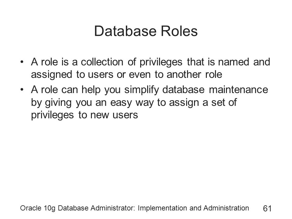 Database Roles A role is a collection of privileges that is named and assigned to users or even to another role.