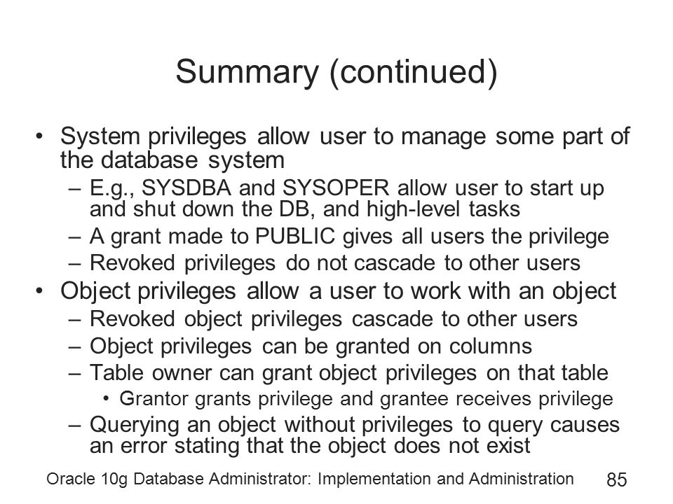 Summary (continued) System privileges allow user to manage some part of the database system.