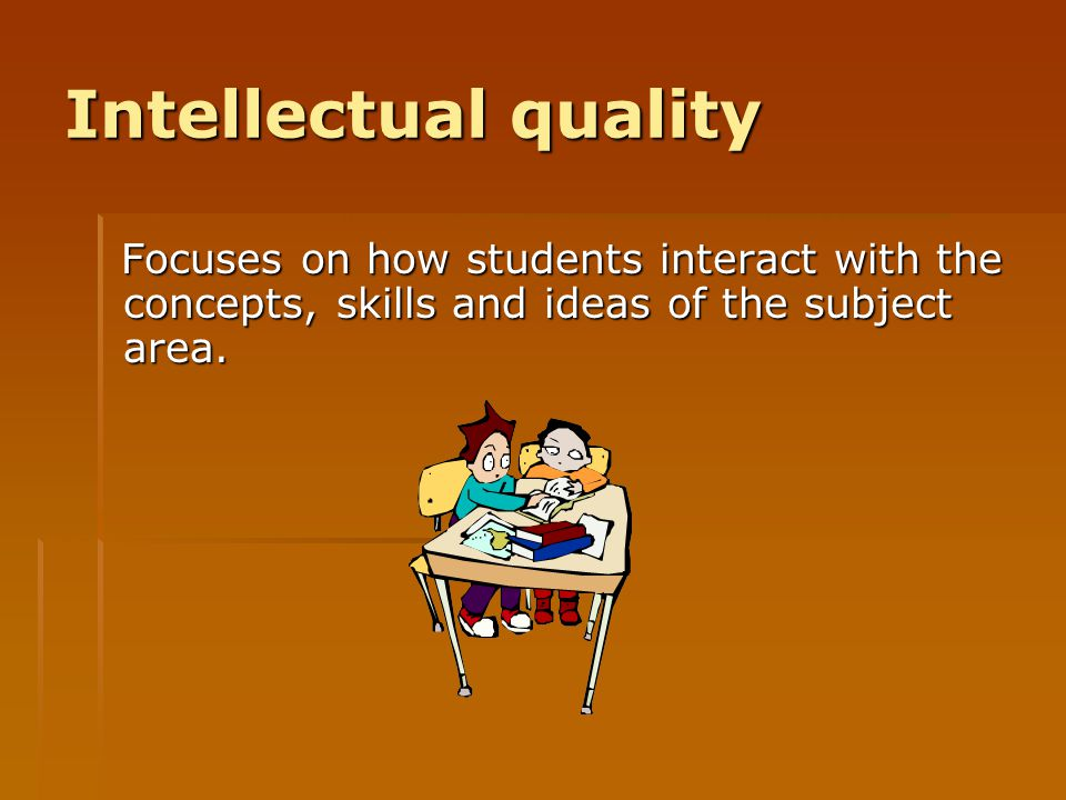 Intellectual quality Focuses on how students interact with the concepts, skills and ideas of the subject area.