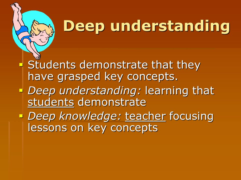 Deep understanding Students demonstrate that they have grasped key concepts. Deep understanding: learning that students demonstrate.