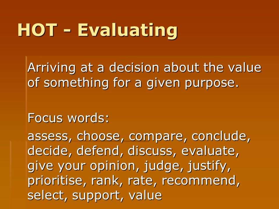 HOT - Evaluating Arriving at a decision about the value of something for a given purpose. Focus words: