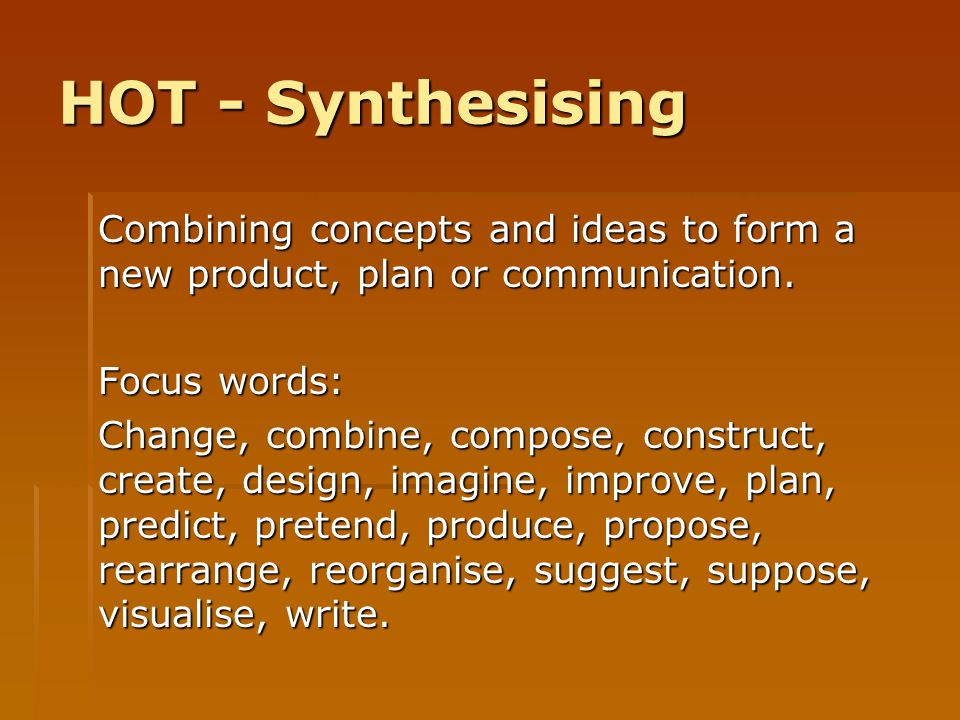 HOT - Synthesising Combining concepts and ideas to form a new product, plan or communication. Focus words: