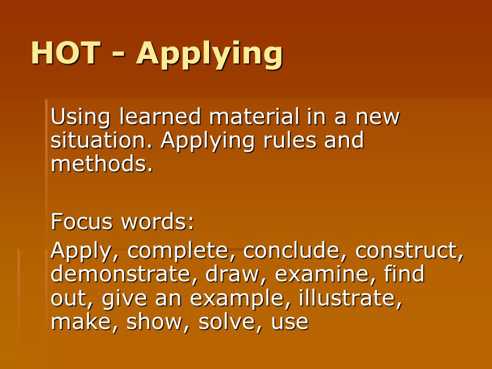 HOT - Applying Using learned material in a new situation. Applying rules and methods. Focus words: