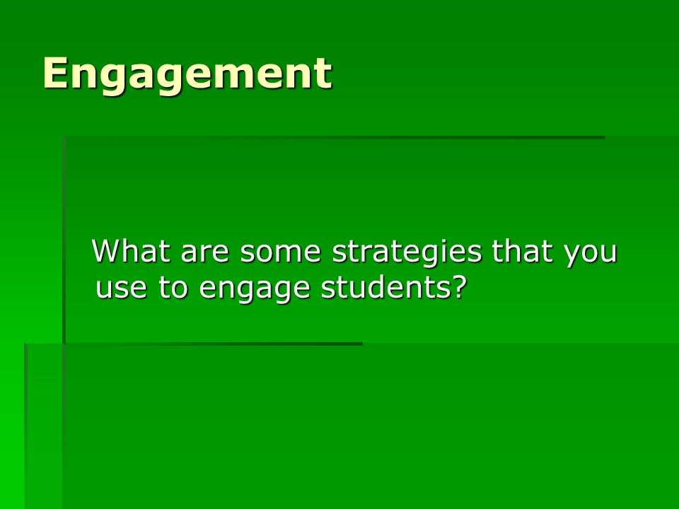 Engagement What are some strategies that you use to engage students