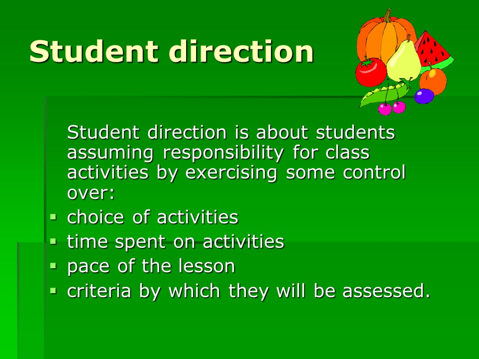 Student direction Student direction is about students assuming responsibility for class activities by exercising some control over: