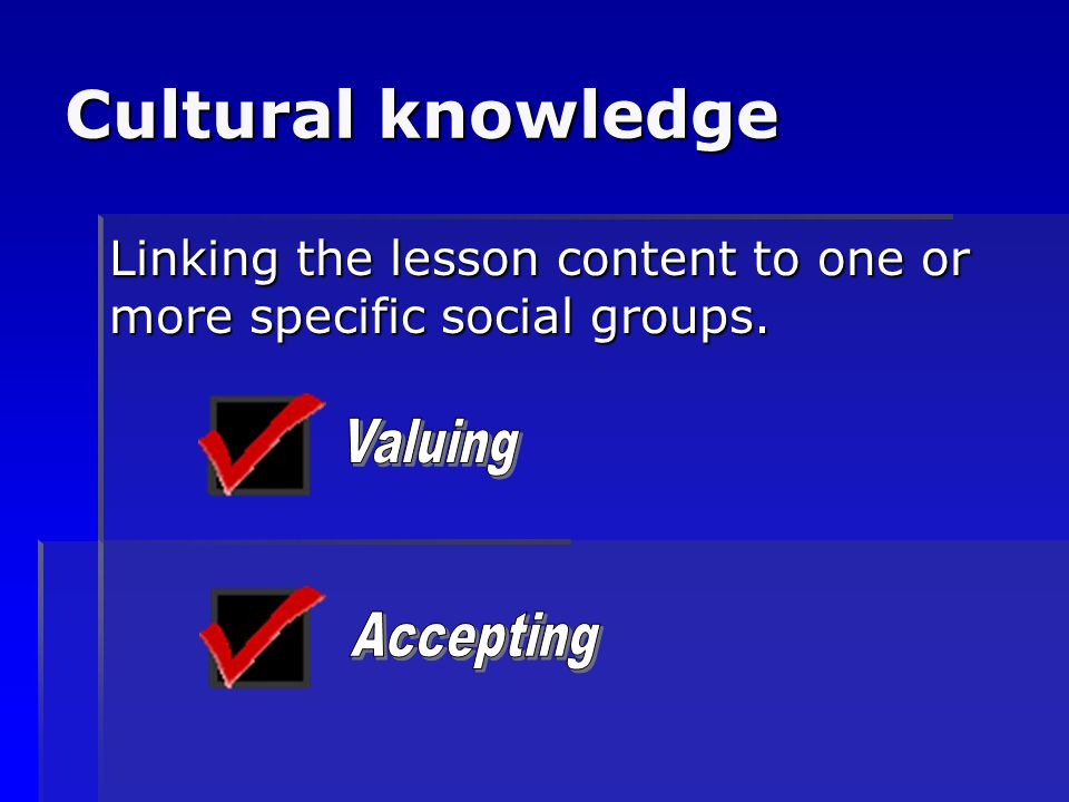Cultural knowledge Linking the lesson content to one or more specific social groups. Valuing.