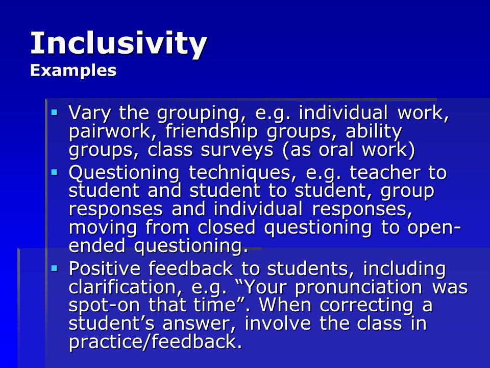 Inclusivity Examples Vary the grouping, e.g. individual work, pairwork, friendship groups, ability groups, class surveys (as oral work)