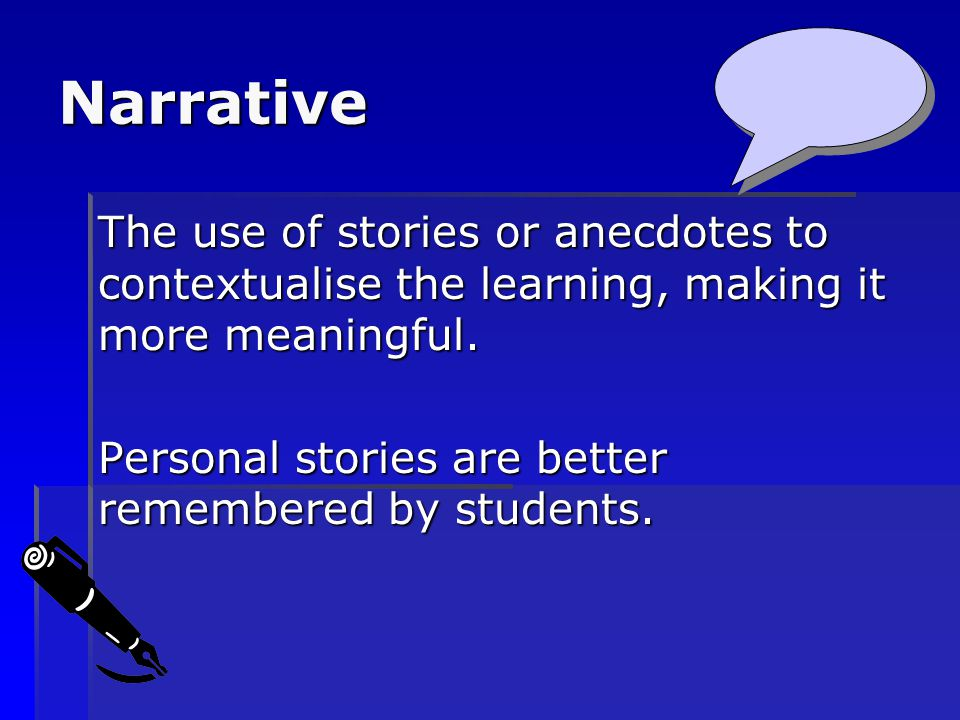 Narrative The use of stories or anecdotes to contextualise the learning, making it more meaningful.