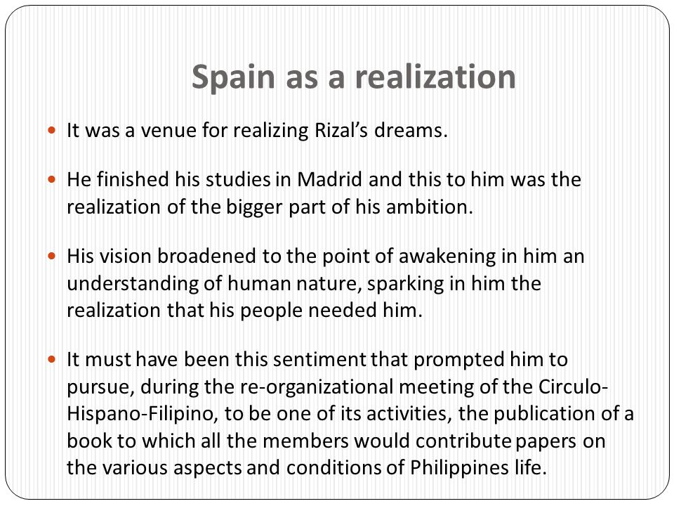 Spain as a realization It was a venue for realizing Rizal's dreams.