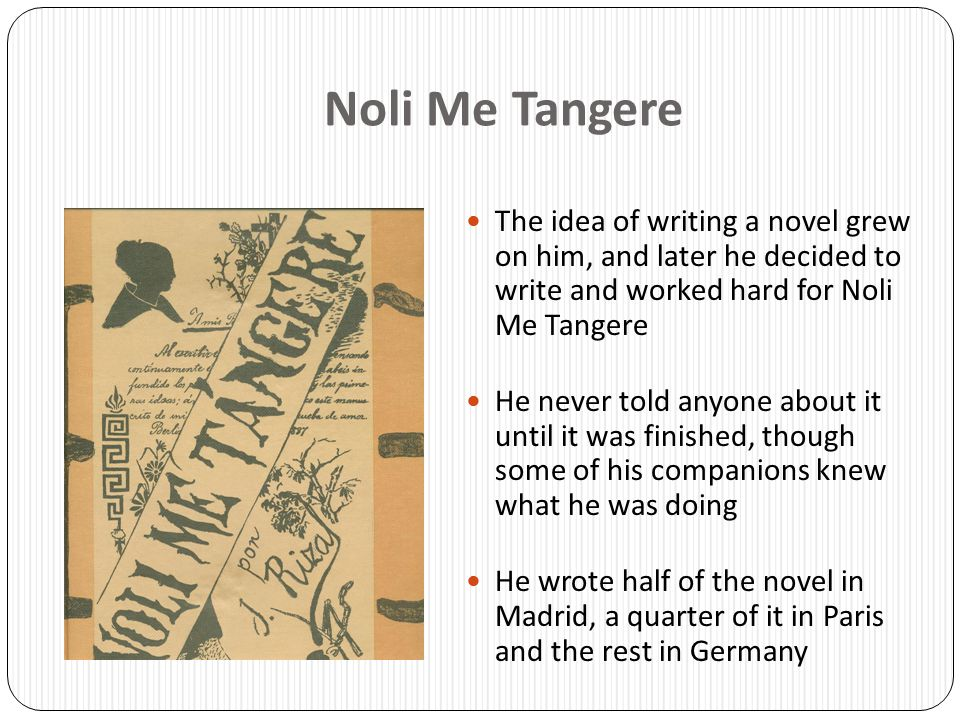 Noli Me Tangere The idea of writing a novel grew on him, and later he decided to write and worked hard for Noli Me Tangere.
