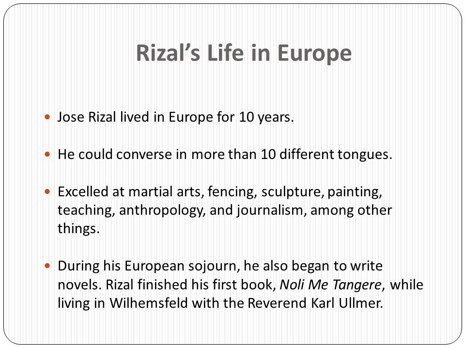 Rizal's Life in Europe Jose Rizal lived in Europe for 10 years.