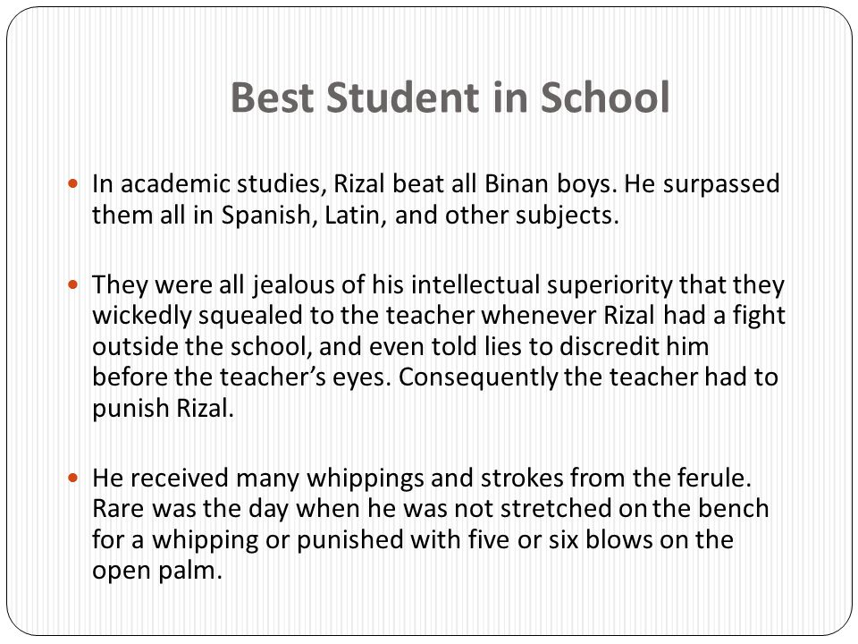Best Student in School In academic studies, Rizal beat all Binan boys. He surpassed them all in Spanish, Latin, and other subjects.