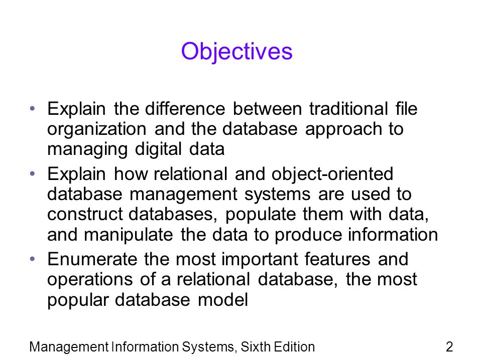 Objectives Explain the difference between traditional file organization and the database approach to managing digital data.