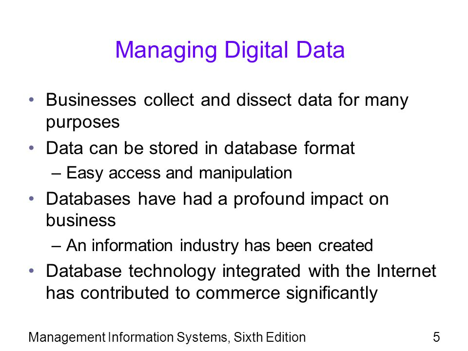 Managing Digital Data Businesses collect and dissect data for many purposes. Data can be stored in database format.
