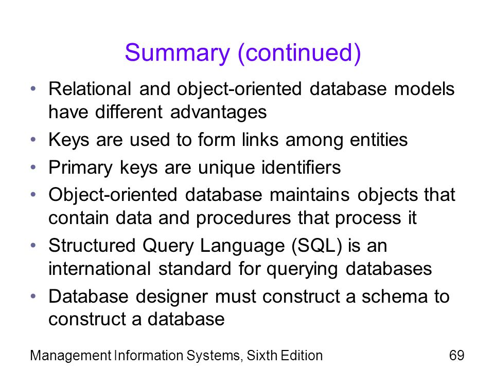 Summary (continued) Relational and object-oriented database models have different advantages. Keys are used to form links among entities.