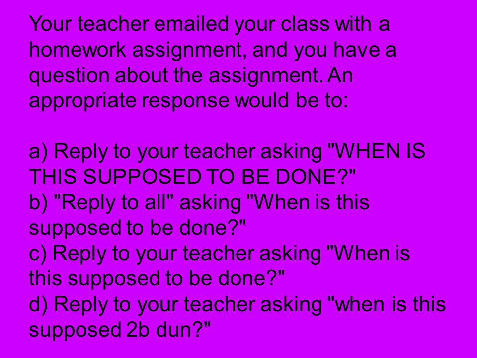 Your teacher emailed your class with a homework assignment, and you have a question about the assignment.