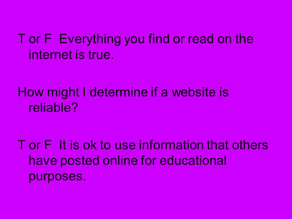 T or F Everything you find or read on the internet is true.