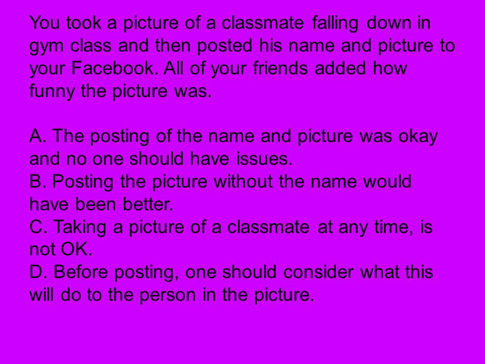 You took a picture of a classmate falling down in gym class and then posted his name and picture to your Facebook.