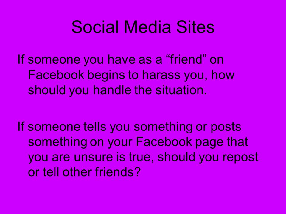 Social Media Sites If someone you have as a friend on Facebook begins to harass you, how should you handle the situation.