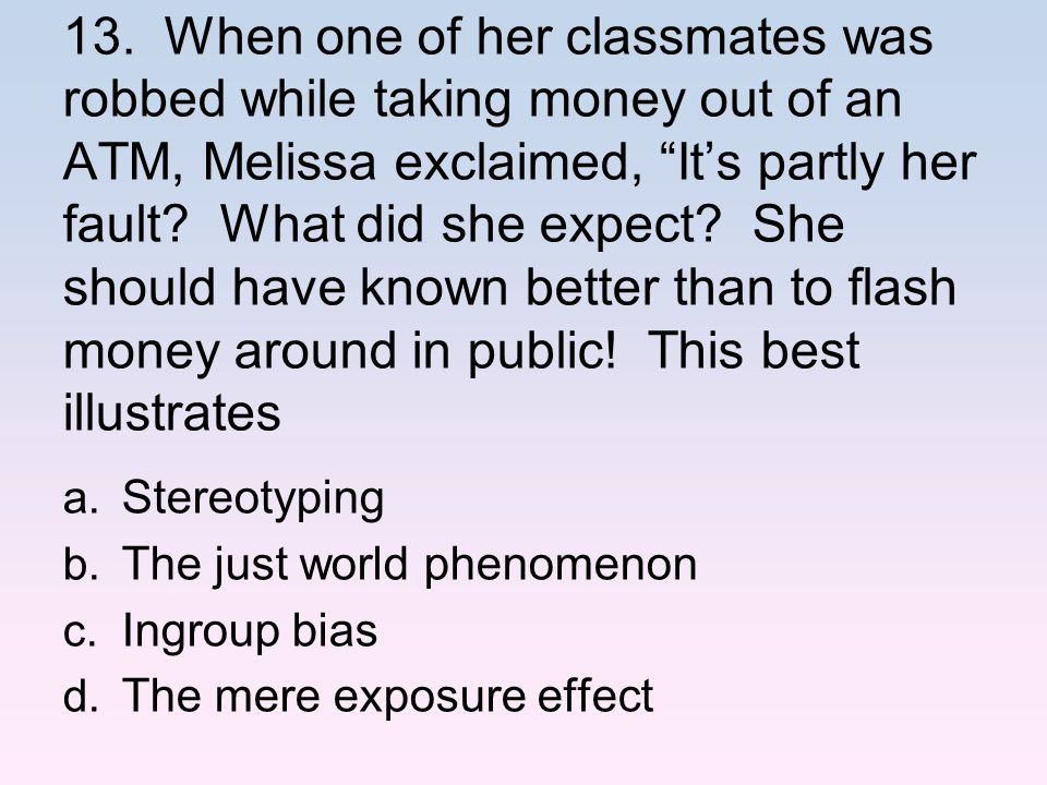 13. When one of her classmates was robbed while taking money out of an ATM, Melissa exclaimed, It's partly her fault What did she expect She should have known better than to flash money around in public! This best illustrates