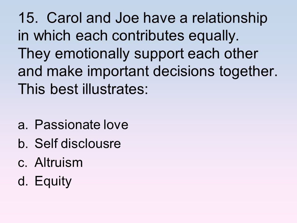 15. Carol and Joe have a relationship in which each contributes equally. They emotionally support each other and make important decisions together. This best illustrates: