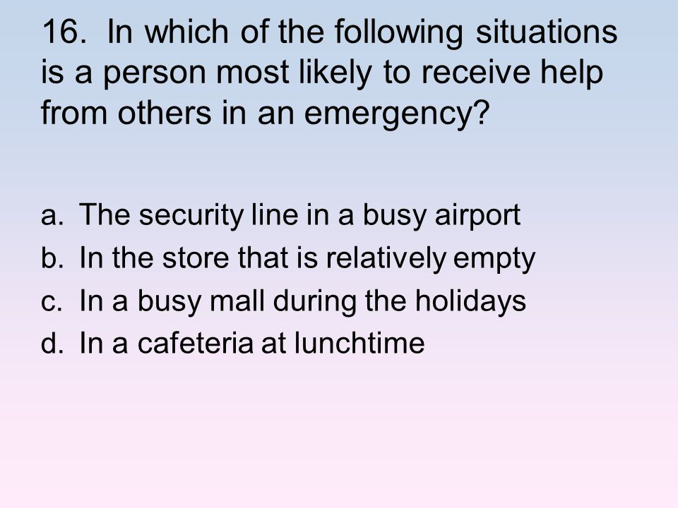 16. In which of the following situations is a person most likely to receive help from others in an emergency