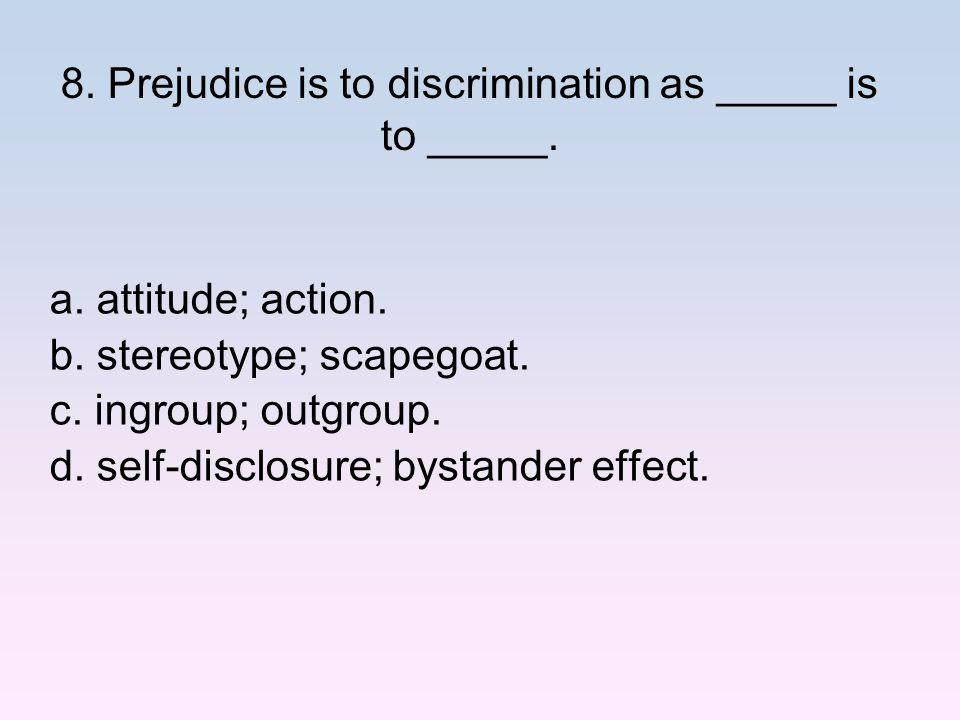 8. Prejudice is to discrimination as _____ is to _____.