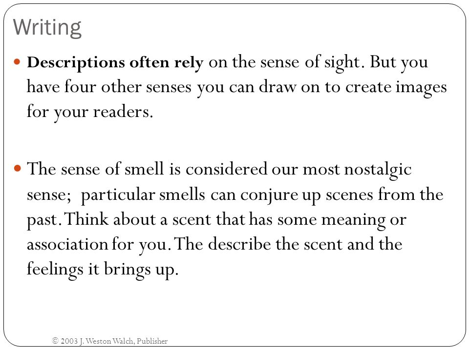 Writing Descriptions often rely on the sense of sight. But you have four other senses you can draw on to create images for your readers.