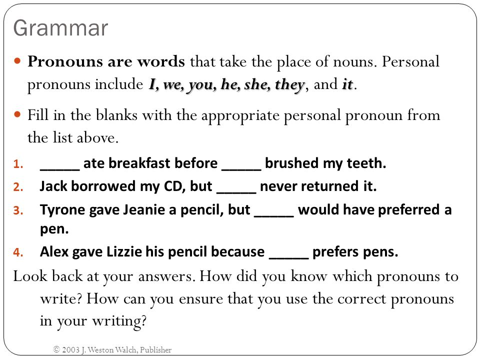 Grammar Pronouns are words that take the place of nouns. Personal pronouns include I, we, you, he, she, they, and it.