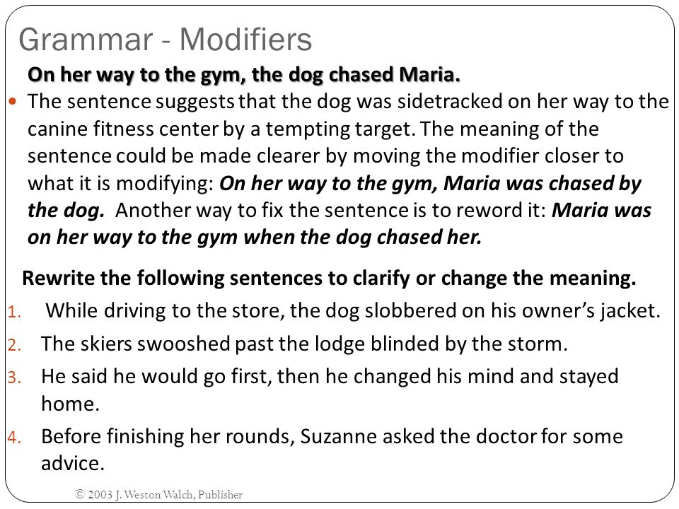 Grammar - Modifiers On her way to the gym, the dog chased Maria.