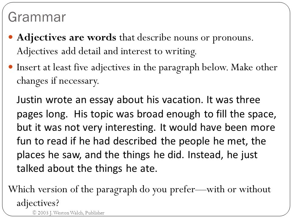 Grammar Adjectives are words that describe nouns or pronouns. Adjectives add detail and interest to writing.