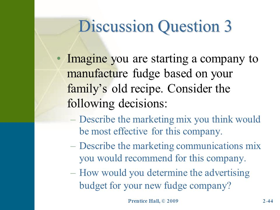 Discussion Question 3 Imagine you are starting a company to manufacture fudge based on your family's old recipe. Consider the following decisions: