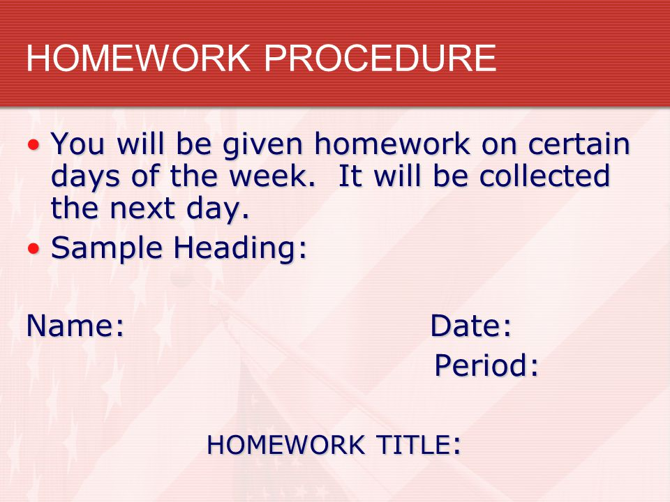 HOMEWORK PROCEDURE You will be given homework on certain days of the week. It will be collected the next day.