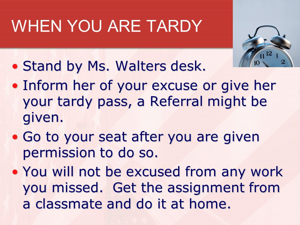 WHEN YOU ARE TARDY Stand by Ms. Walters desk.