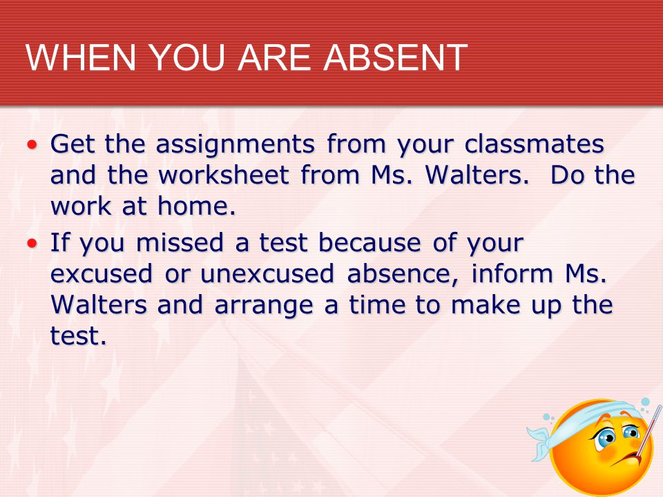 WHEN YOU ARE ABSENT Get the assignments from your classmates and the worksheet from Ms. Walters. Do the work at home.