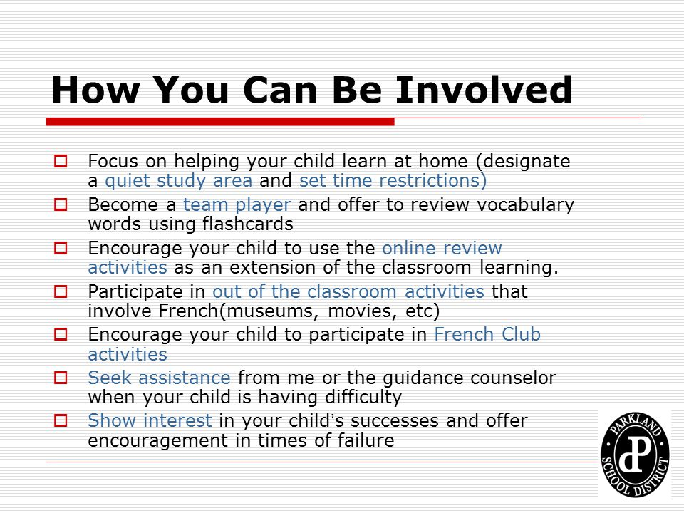 How You Can Be Involved Focus on helping your child learn at home (designate a quiet study area and set time restrictions)