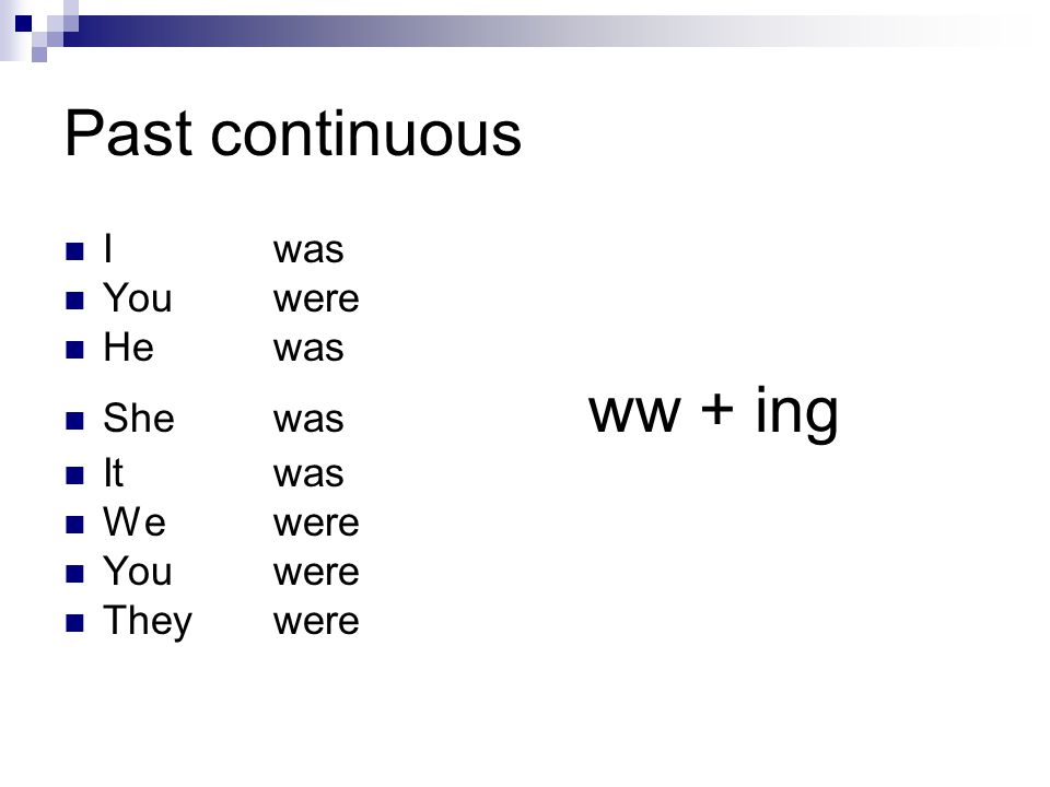 Past continuous I was You were He was She was ww + ing It was We were