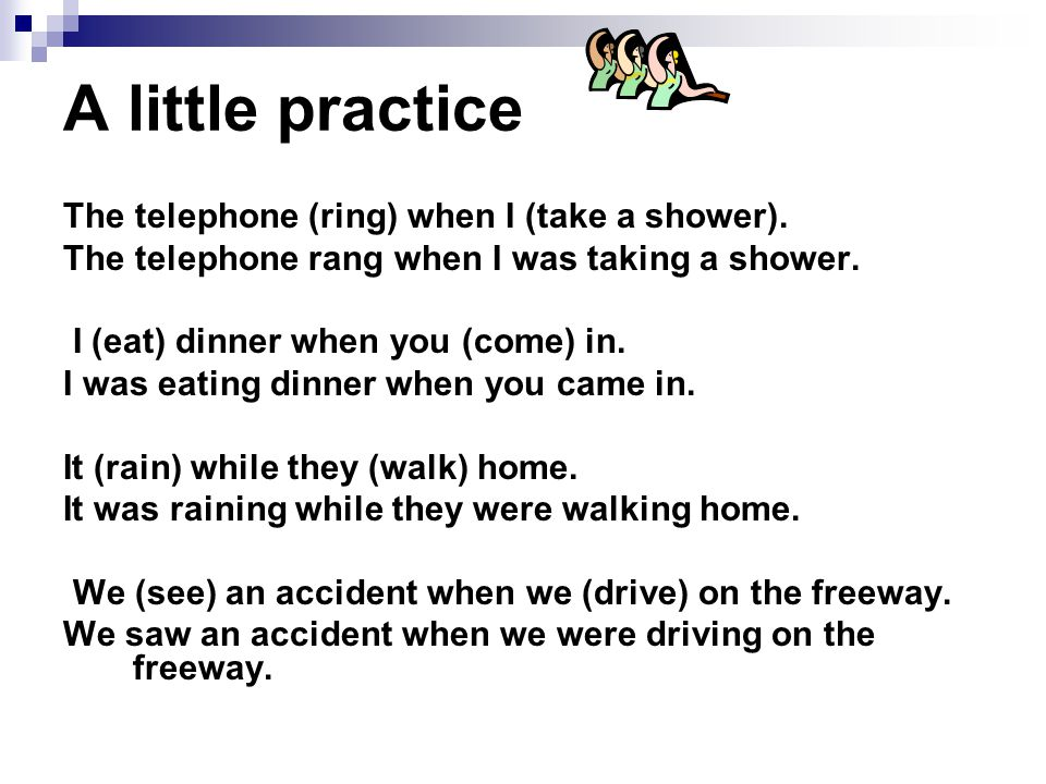A little practice The telephone (ring) when I (take a shower).
