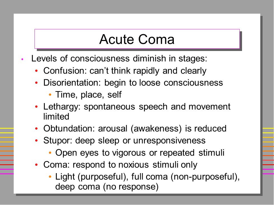 Acute Coma Levels of consciousness diminish in stages: