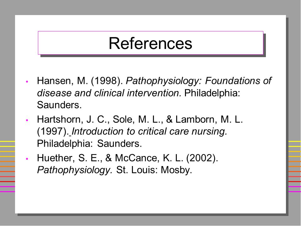 References Hansen, M. (1998). Pathophysiology: Foundations of disease and clinical intervention. Philadelphia: Saunders.