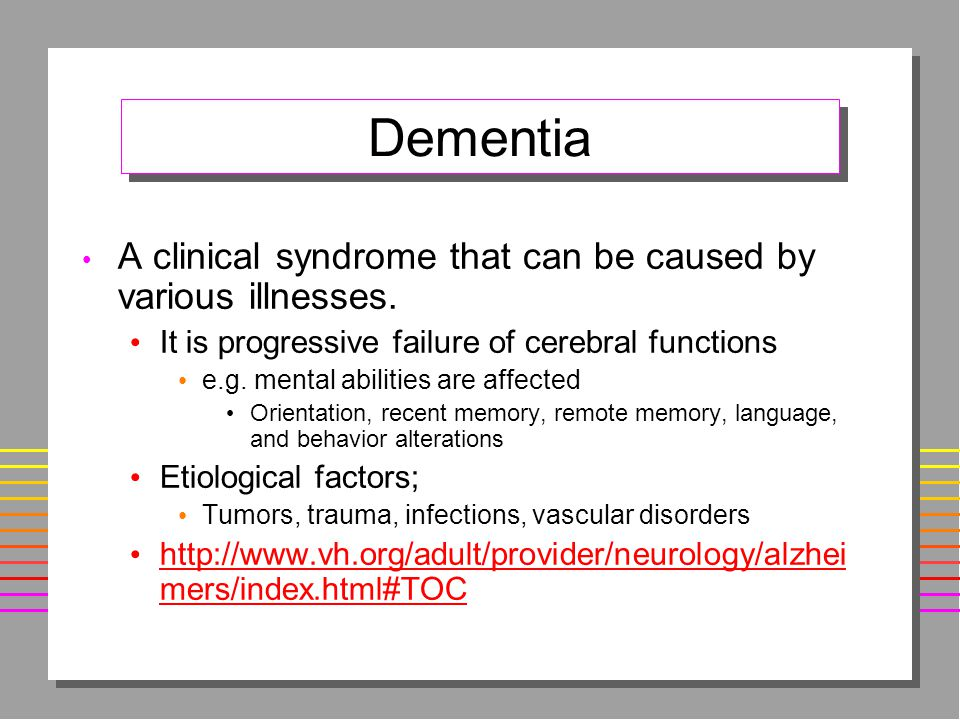 Dementia A clinical syndrome that can be caused by various illnesses.