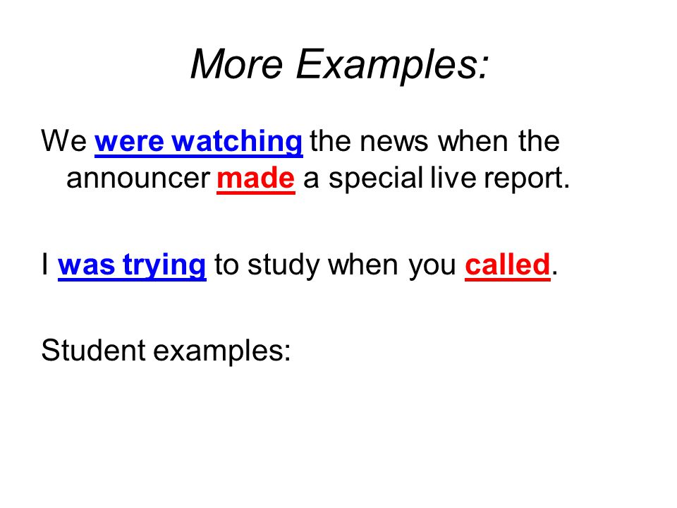 More Examples: We were watching the news when the announcer made a special live report. I was trying to study when you called.