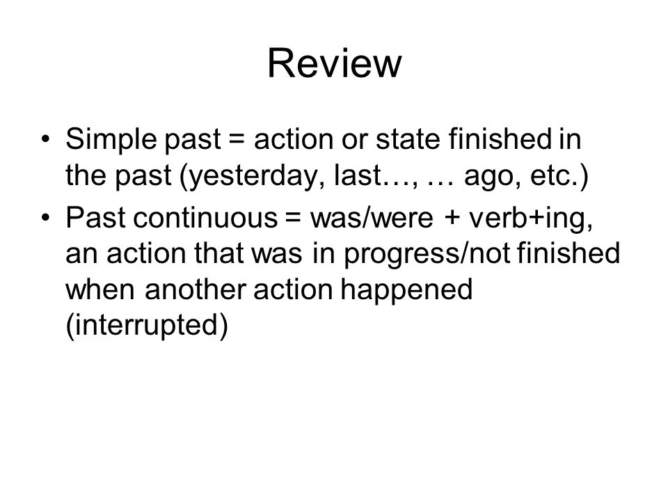 Review Simple past = action or state finished in the past (yesterday, last…, … ago, etc.)