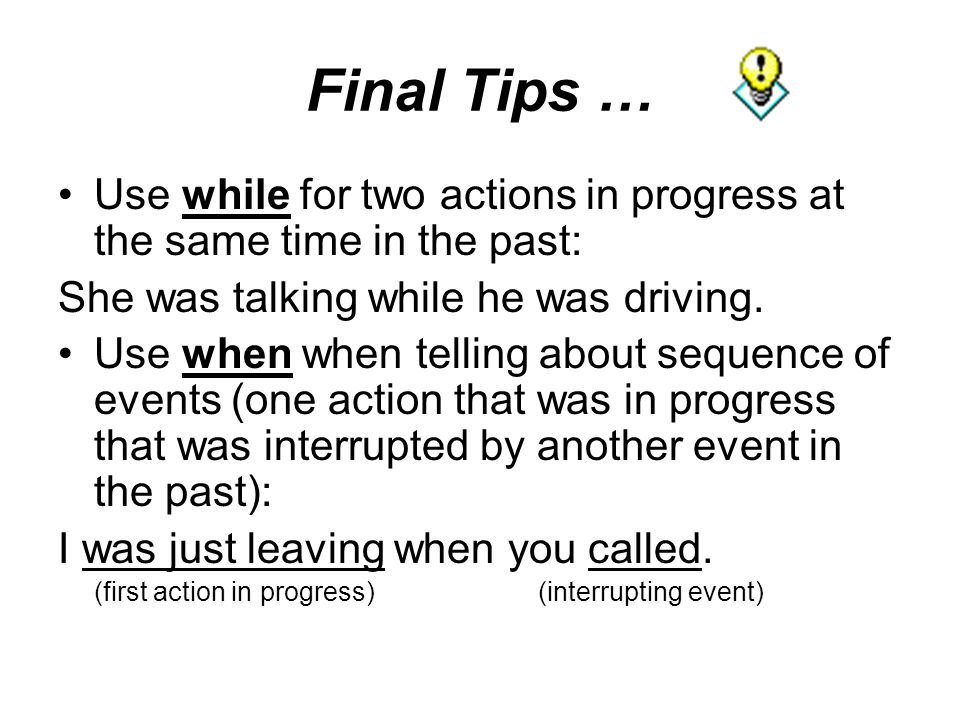 Final Tips … Use while for two actions in progress at the same time in the past: She was talking while he was driving.