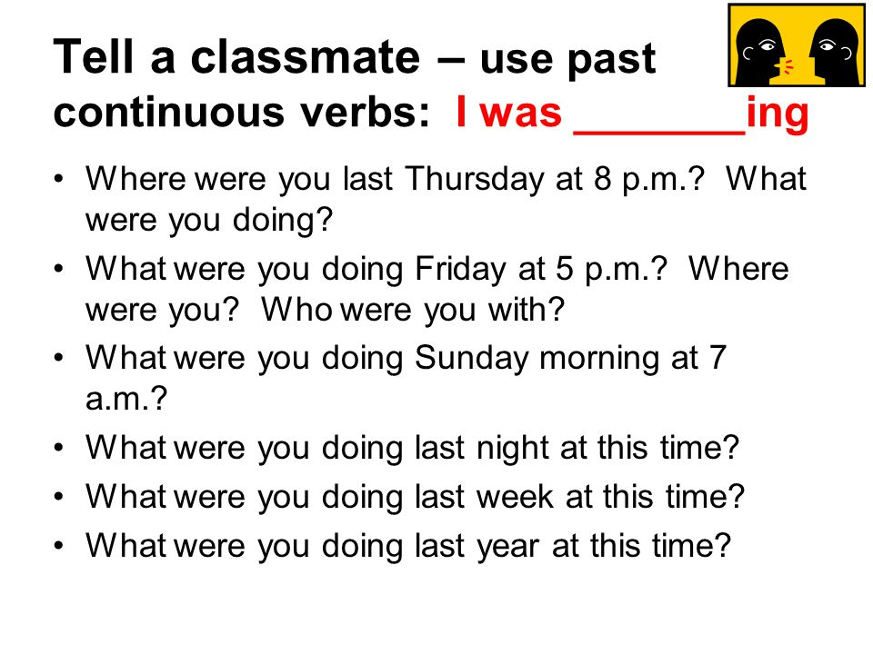 Tell a classmate – use past continuous verbs: I was _______ing