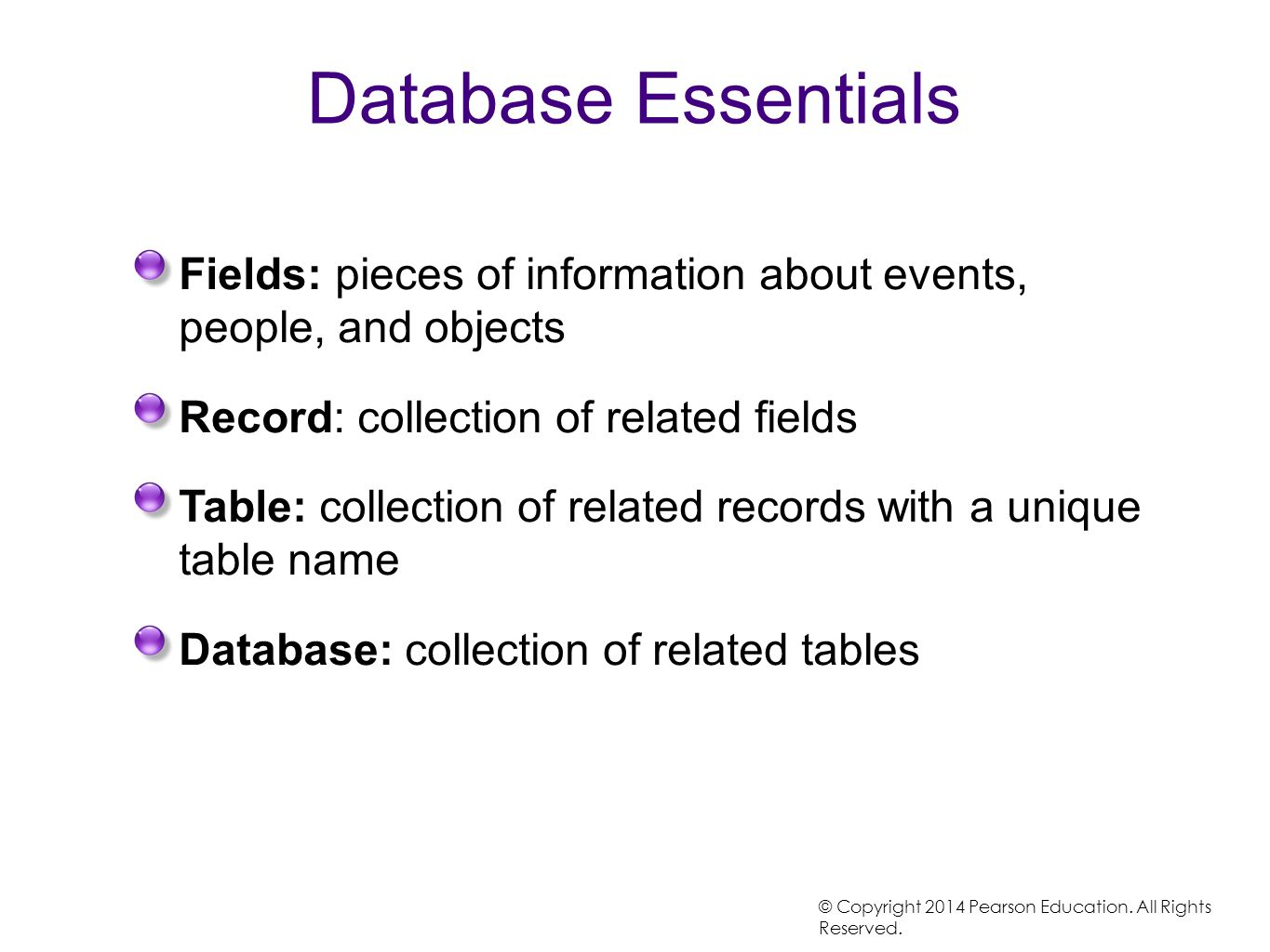 Database Essentials Fields: pieces of information about events, people, and objects. Record: collection of related fields.