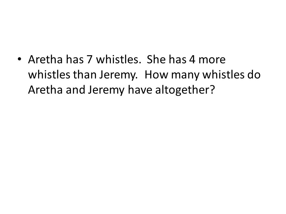 Aretha has 7 whistles. She has 4 more whistles than Jeremy